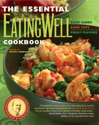 The Essential EatingWell Cookbook: Good Carbs, Good Fats, Great Flavors Patsy Jamieson