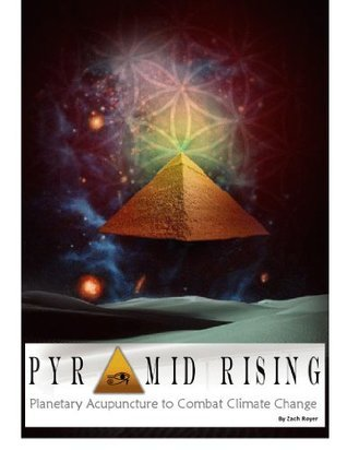 Pyramid Rising~Planetary Acupuncture to Combat Climate Change Zach Royer