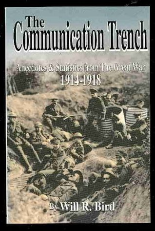 The Communication Trench: Anecotes and Statistics from the Great War, 1914-1918 Will R. Bird