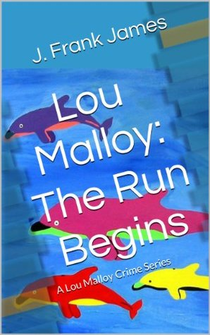 Lou Malloy: The Run Begins (A Lou Malloy Crime Series)  by  J. Frank James