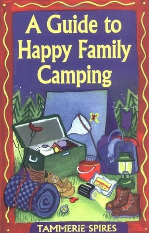 A Guide to Happy Family Camping  by  Tammerie Spires
