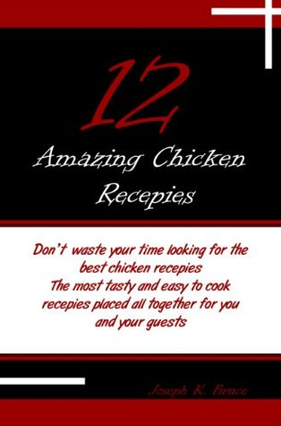 12 Amazing Chicken Recepies  by  Joseph K. Bruce
