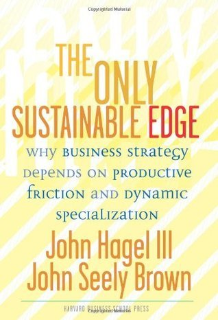 The Only Sustainable Edge: Why Business Strategy Depends On Productive Friction And Dynamic Specialization John Hagel III