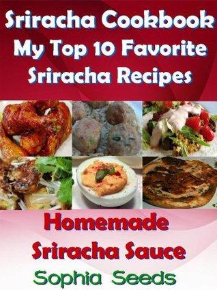 Sriracha Cookbook: My Top 10 Favorite My Top 10 Favorite Sriracha Recipes with my Homemade Sriracha Sauce  by  Sophia Seeds