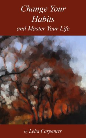 Change Your Habits and Master Your Life  by  Leha Carpenter