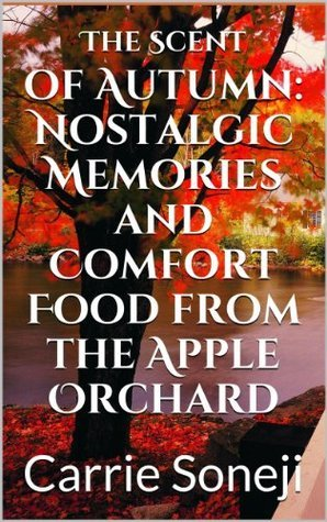The Scent of Autumn: Nostalgic Memories and Comfort Food from the Apple Orchard  by  Carrie Soneji