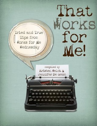 That Works for Me - Tried and True Tips from Works for Me Wednesday  by  Jennifer De Groot