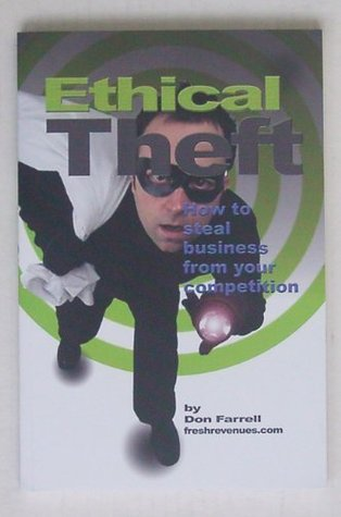 Ethical Theft: How to Steal Business From Your Competition Don Farrell