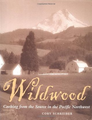 Wildwood: Cooking from the Source in the Pacific Northwest  by  Cory Schreiber