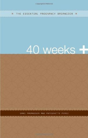 40 Weeks +: The Essential Pregnancy Organizer  by  Dani Rasmussen