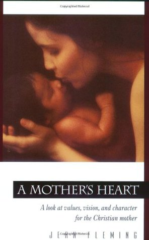 A Mothers Heart: A Look at Values, Vision, and Character for the Christian Mother  by  Jean Fleming