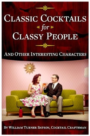 CLASSIC COCKTAILS: For Classy People and Other Interesting Characters  by  William Turner Batson