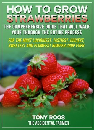 How To Grow Strawberries: The Comprehensive Guide That Will Walk You Through The Entire Process  by  Tony Roos
