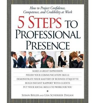 5 Steps To Professional Presence: How to Project Confidence, Competence, and Credibility at Work  by  Susan Bixler