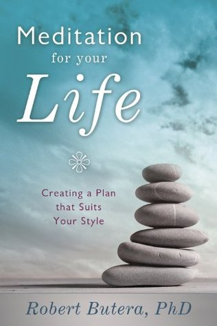 Meditation for Your Life: Creating a Plan that Suits Your Style Robert Butera
