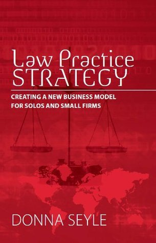 Law Practice Strategy: Creating a New Business Model for Solos and Small Firms  by  Donna Seyle