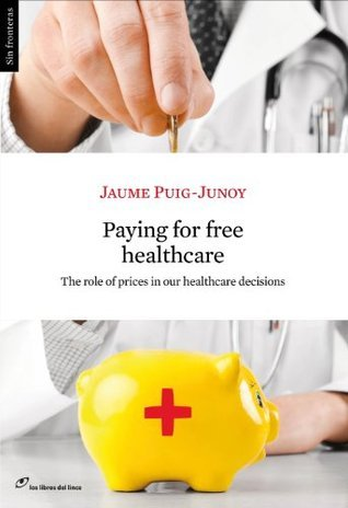 Paying for Free Healthcare. The role of prices in our healthcare decisions  by  Jaume Puig-Junoy
