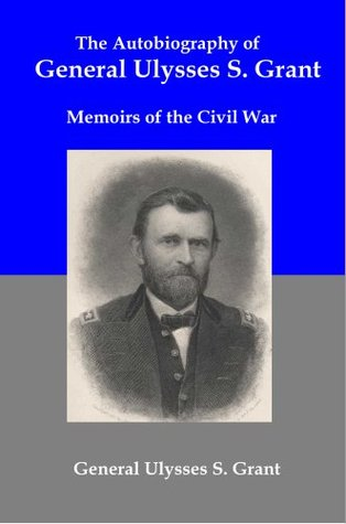 Autobiography of General Ulysses S Grant: Memoirs of the Civil War Ulysses S. Grant