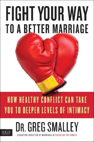 Fight Your Way to a Better Marriage: How Healthy Conflict Can Take You to Deeper Levels of Intimacy Greg Smalley