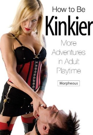 How to Be Kinkier: More Adventures in Adult Playtime Morpheous