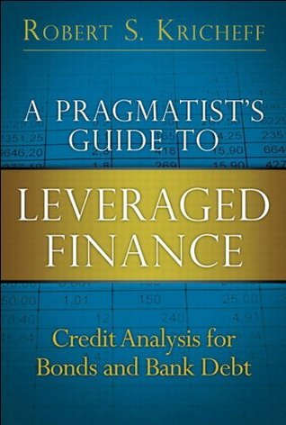 A Pragmatists Guide to Leveraged Finance: Credit Analysis for Bonds and Bank Debt  by  Robert S. Kricheff