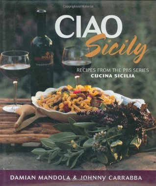 Ciao Sicily: Recipes from the PBS Series Cucina Sicilia Johnny Carrabba