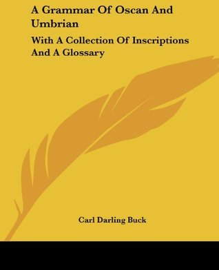 A Grammar Of Oscan And Umbrian: With A Collection Of Inscriptions And A Glossary  by  Carl Darling Buck