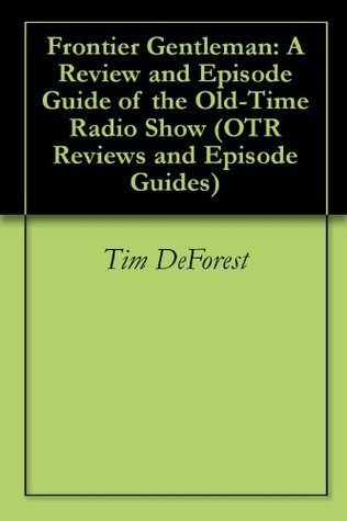 Frontier Gentleman: A Review and Episode Guide of the Old-Time Radio Show Tim Deforest