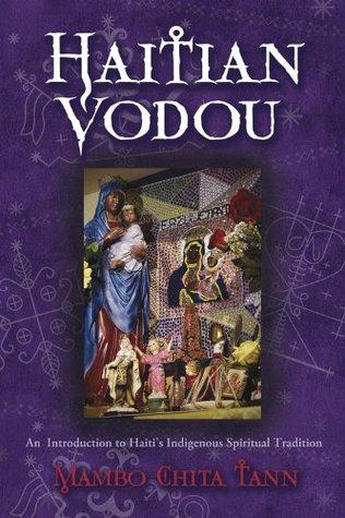 Haitian Vodou: An Introduction to Haitis Indigenous Spiritual Tradition Mambo Chita Tann