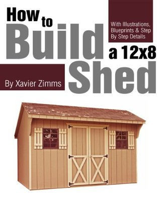 My Shed Plans: How to Build a 12  by  8 ft. Shed with Illustrations, Drawings, Blueprints & Step by Step Details by Xavier Zimms