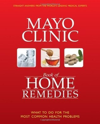 The Mayo Clinic Book of Home Remedies: What to Do For The Most Common Health Problems  by  Mayo Clinic