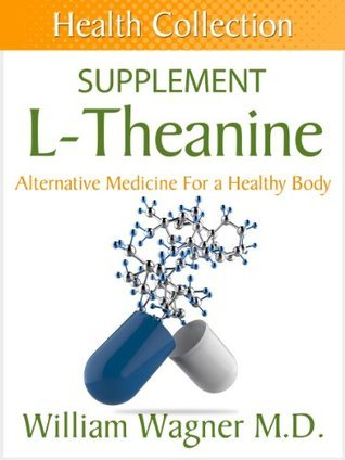 The L-Theanine Supplement: Alternative Medicine for a Healthy Body  by  William Wagner