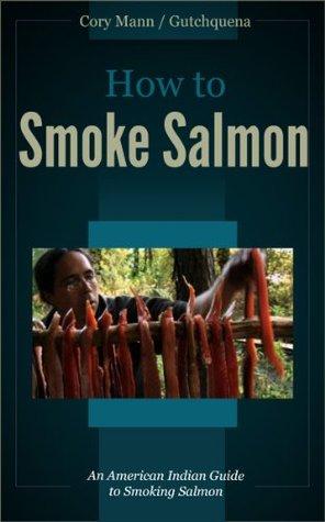 How to Smoke Salmon: an American Indian Guide to Smoking Salmon Cory Mann