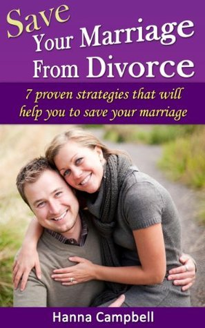 Save Your Marriage From Divorce: 7 Proven Strategies That Will Help You to Save Your Marriage  by  Hanna Campbell