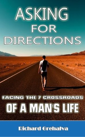 Asking For Directions:Facing The 7 Crossroads Of A Mans Life Richard Grehalva