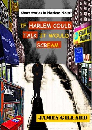 If Harlem Could Talk, It Would Scream James Gillard