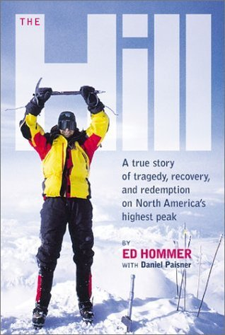 The Hill: My Lives on Mt. McKinley: A True Story of Tragedy, Recovery, and Redemption on North Americas Highest Peak  by  Ed Hommer