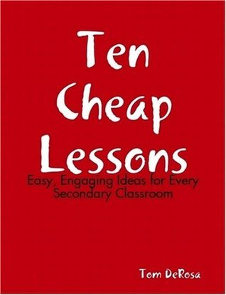 Ten Cheap Lessons: Easy, Engaging Ideas for Every Secondary Classroom  by  Tom DeRosa