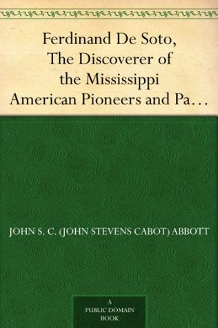 Ferdinand De Soto, The Discoverer of the Mississippi American Pioneers and Patriots John S. C. (John Stevens Cabot) Abbott