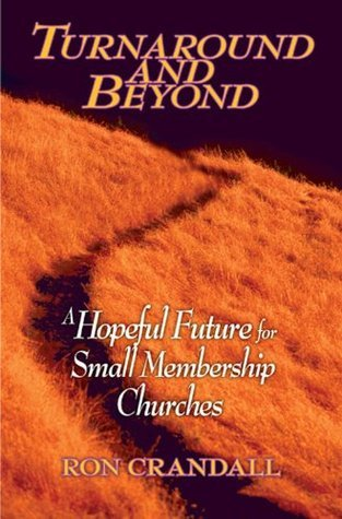 Turnaround and Beyond: A Hopeful Future for the Small Membership Church Ron Crandall