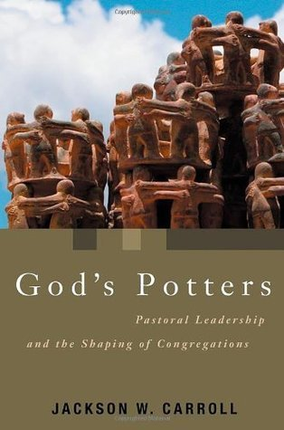 Gods Potters: Pastoral Leadership and the Shaping of Congregations  by  Jackson W. Carroll