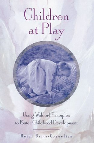 Children at Play: Using Waldorf Principles to Foster Childhood Development Heidi Britz-Crecelius