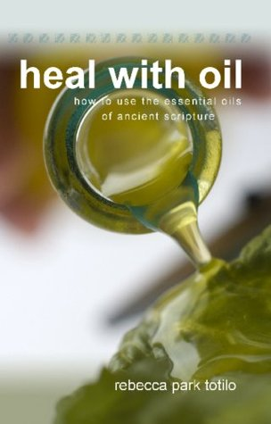 Heal With Oil: How To Use The Essential Oils of Ancient Scripture  by  Rebecca Totilo