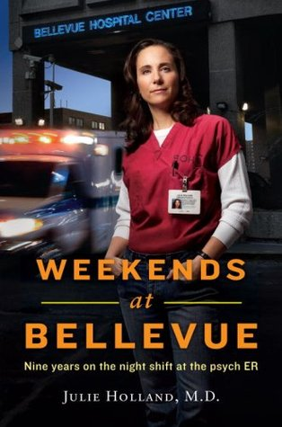 Weekends at Bellevue: Nine Years on the Night Shift at the Psych E.R. Julie Holland