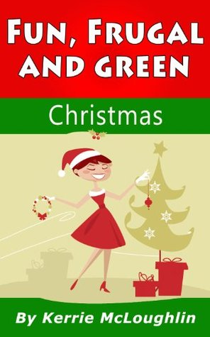 Fun, Frugal and Green Christmas  by  Kerrie McLoughlin
