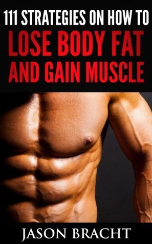 Lose Fat and Gain Muscle: 111 Super Charged Strategies on How to Lose Body Fat and Gain Muscle Jason Bracht