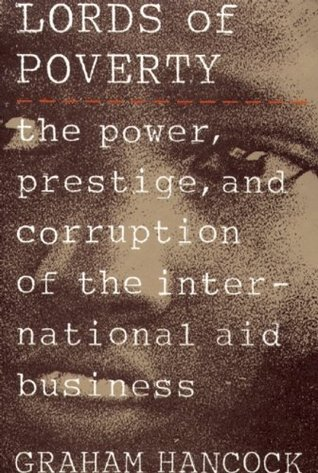 The Lords of Poverty: The Power, Prestige, and Corruption of the International Aid Business Graham Hancock