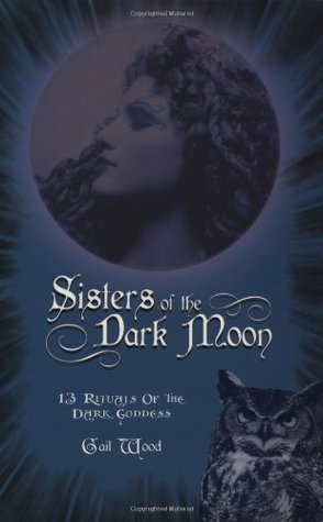 Sisters of the Dark Moon: 13 Rituals of the Dark Goddess  by  Gail Wood