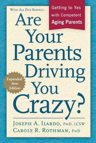 Are Your Parents Driving You Crazy? Expanded Second Edition: Getting to Yes with Competent, Aging Parents  by  Joseph A. Ilardo