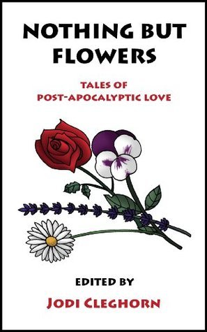 Nothing But Flowers: Tales of Post-Apocalyptic Love Jodi Cleghorn